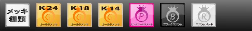 K24メッキ、K18メッキ、K14メッキ、ピンクゴールドメッキ、ロジウムメッキ